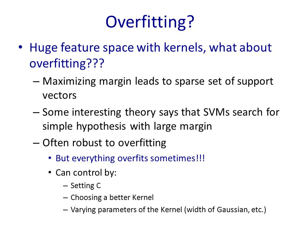 Overfitting? Huge feature space with kernels, what about overfitting??? – Maximizing margin leads to sparse set of support vectors – Some interesting