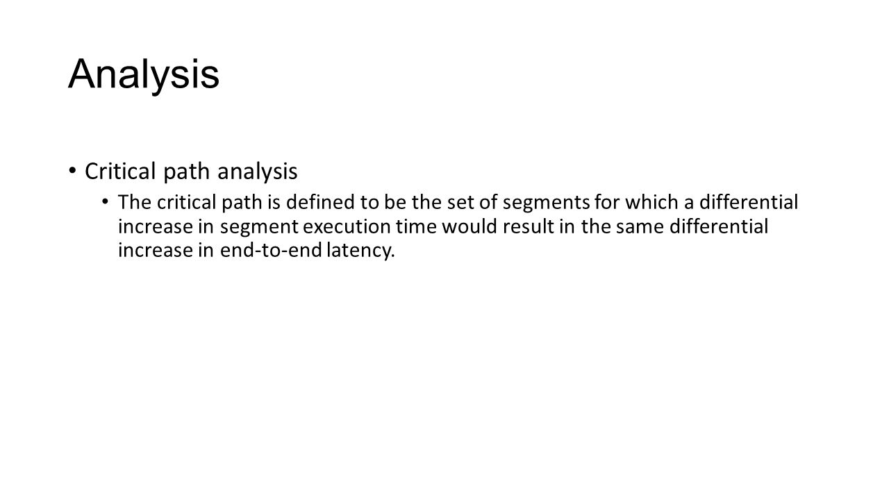 Analysis Critical path analysis The critical path is defined to be the set of segments for which a differential increase in segment execution time would result in the same differential increase in end-to-end latency.