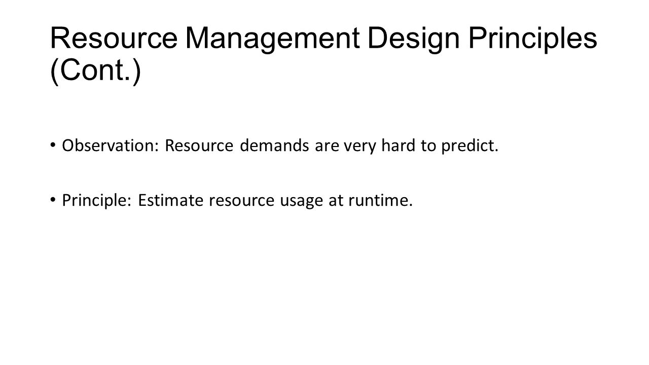 Resource Management Design Principles (Cont.) Observation: Resource demands are very hard to predict.