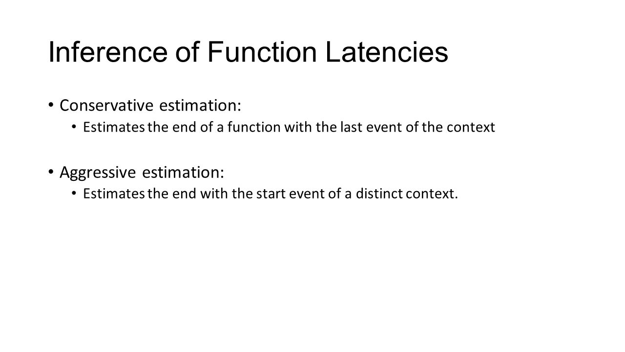 Inference of Function Latencies Conservative estimation: Estimates the end of a function with the last event of the context Aggressive estimation: Estimates the end with the start event of a distinct context.