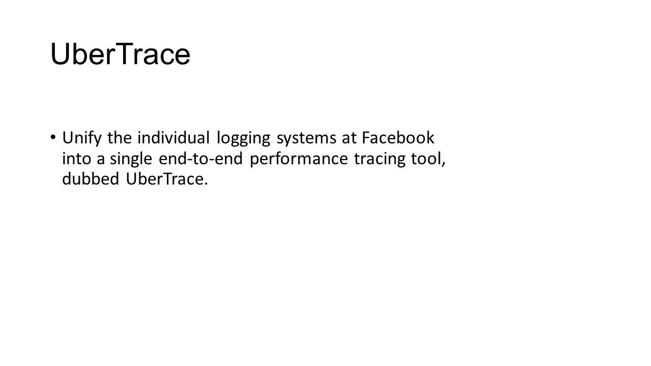 UberTrace Unify the individual logging systems at Facebook into a single end-to-end performance tracing tool, dubbed UberTrace.