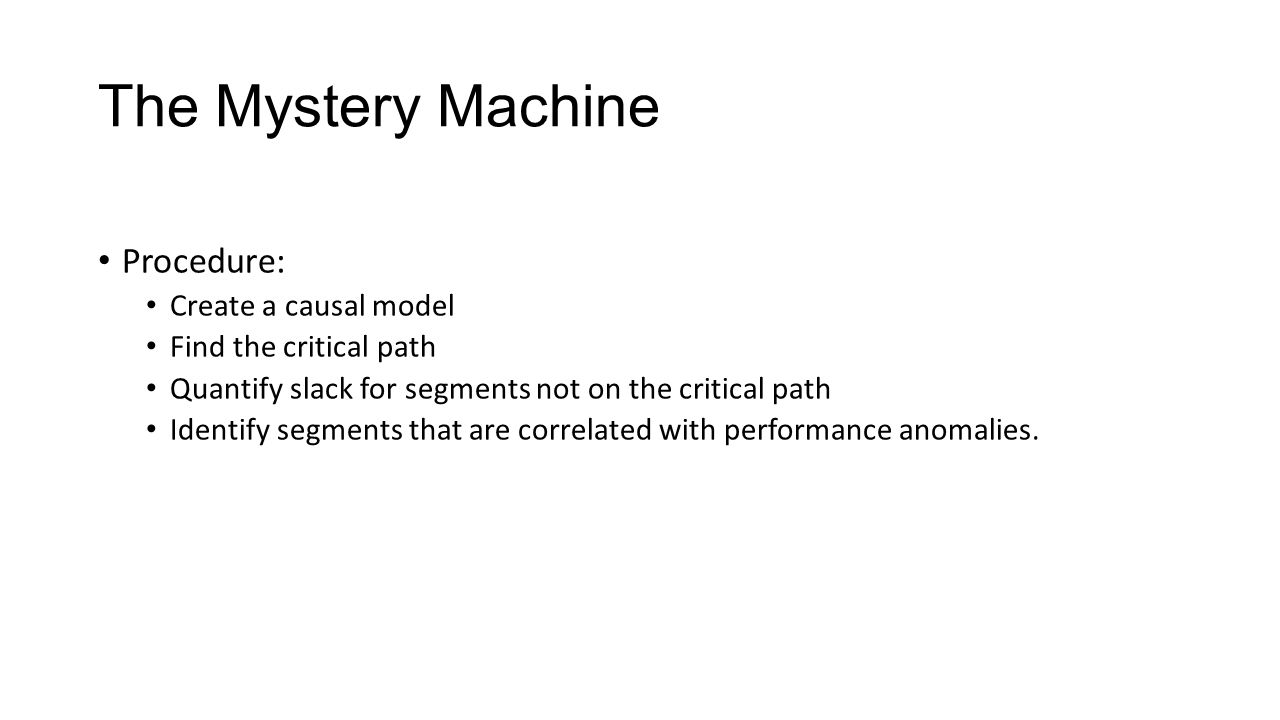 The Mystery Machine Procedure: Create a causal model Find the critical path Quantify slack for segments not on the critical path Identify segments that are correlated with performance anomalies.