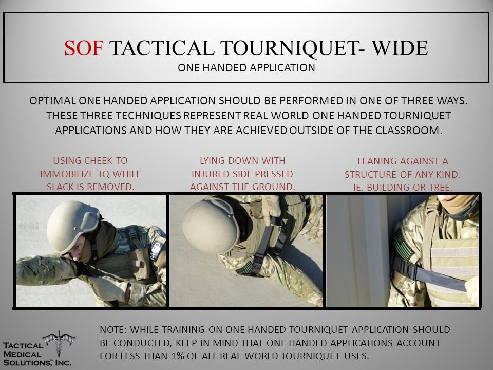 SOF TACTICAL TOURNIQUET- WIDE ONE HANDED APPLICATION NOTE: WHILE TRAINING ON ONE HANDED TOURNIQUET APPLICATION SHOULD BE CONDUCTED, KEEP IN MIND THAT