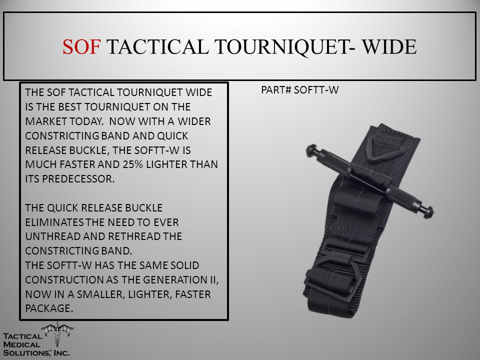 SOF TACTICAL TOURNIQUET- WIDE PART# SOFTT-W THE SOF TACTICAL TOURNIQUET WIDE IS THE BEST TOURNIQUET ON THE MARKET TODAY. NOW WITH A WIDER CONSTRICTING