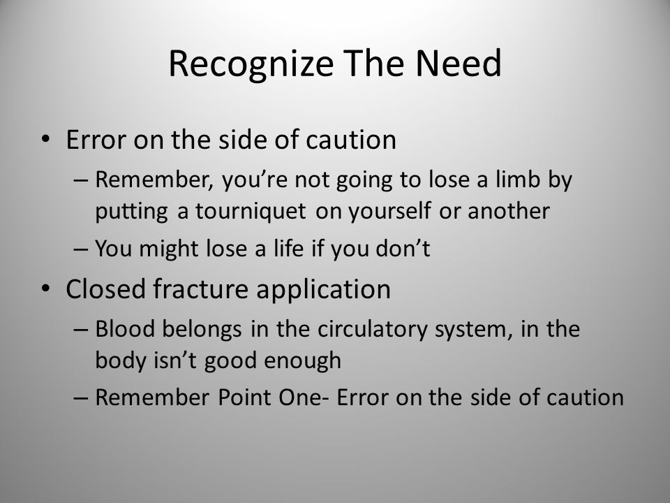 Recognize The Need Error on the side of caution – Remember, you're not going to lose a limb by putting a tourniquet on yourself or another – You might