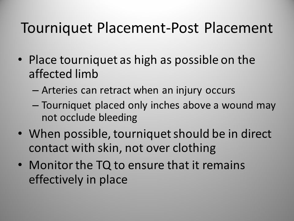 Tourniquet Placement-Post Placement Place tourniquet as high as possible on the affected limb – Arteries can retract when an injury occurs – Tournique