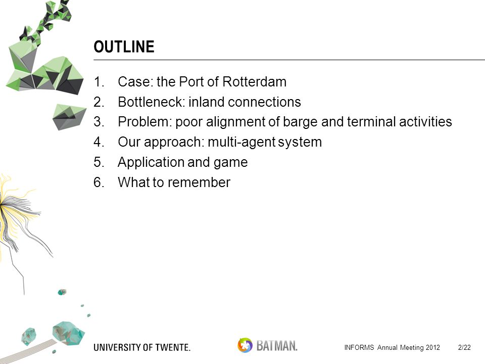 INFORMS Annual Meeting 2012 OUTLINE 1.Case: the Port of Rotterdam 2.Bottleneck: inland connections 3.Problem: poor alignment of barge and terminal activities 4.Our approach: multi-agent system 5.Application and game 6.What to remember 2/22