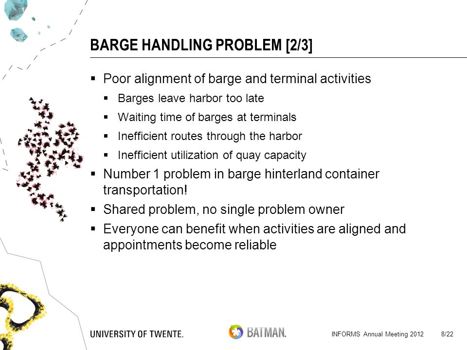 BARGE HANDLING PROBLEM [3/3]  Highly complicating and restricting factors:  Autonomy: players want to stay in control of their own operations  Limited information sharing: players are competitors and reluctant to share information  No contractual relationships: no performance can be enforced  Moreover:  Different players have different interests  Dynamic environment (lot of events and disturbances)  Lowly structured – loosely coupled network INFORMS Annual Meeting 2012 9/22