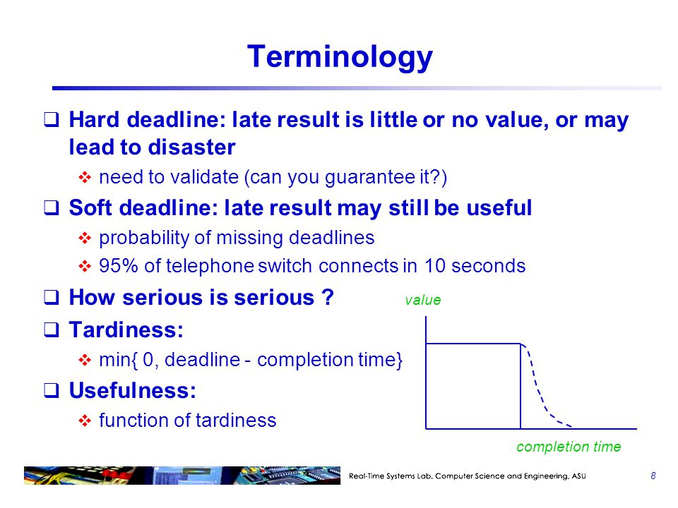 Terminology: Temporal Parameters  Release time:  fixed ( r ), jitter [ r- , r+  ], sporadic or aperiodic  Execution time:  uncertainty from memory refresh, contention due to DMA, cache misses, interrupts, OS overhead  execution path variations  WCET: a deterministic parameter for the worst- case execution time  a conservative measure  an assumption to make scheduling and validation easier  how can you measure the WCET of a job.