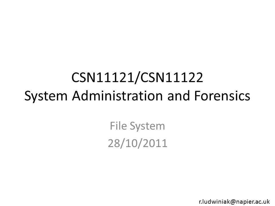 CSN11121/CSN11122 System Administration and Forensics File System 28/10/2011 r.ludwiniak@napier.ac.uk