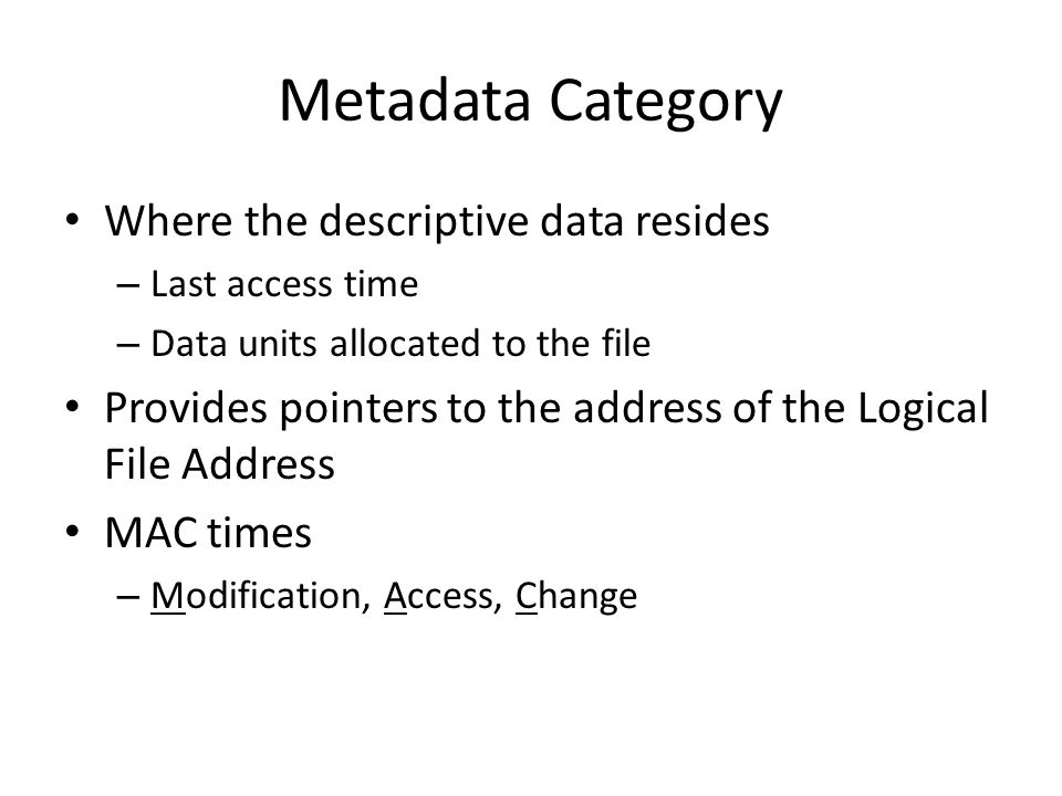 Metadata Category Where the descriptive data resides – Last access time – Data units allocated to the file Provides pointers to the address of the Logical File Address MAC times – Modification, Access, Change