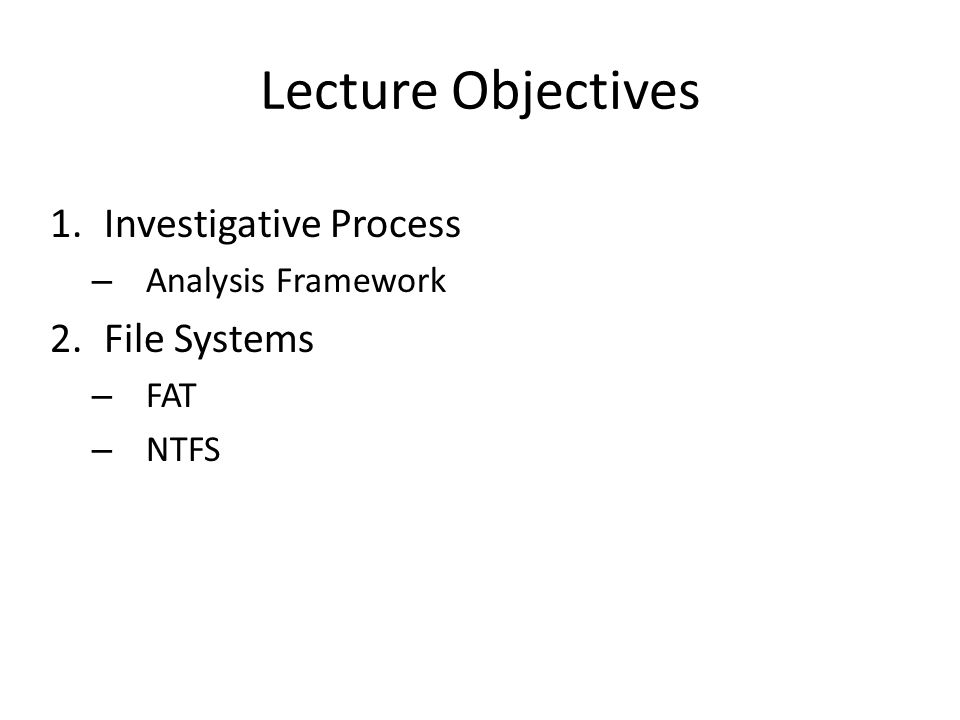 Lecture Objectives 1.Investigative Process – Analysis Framework 2.File Systems – FAT – NTFS