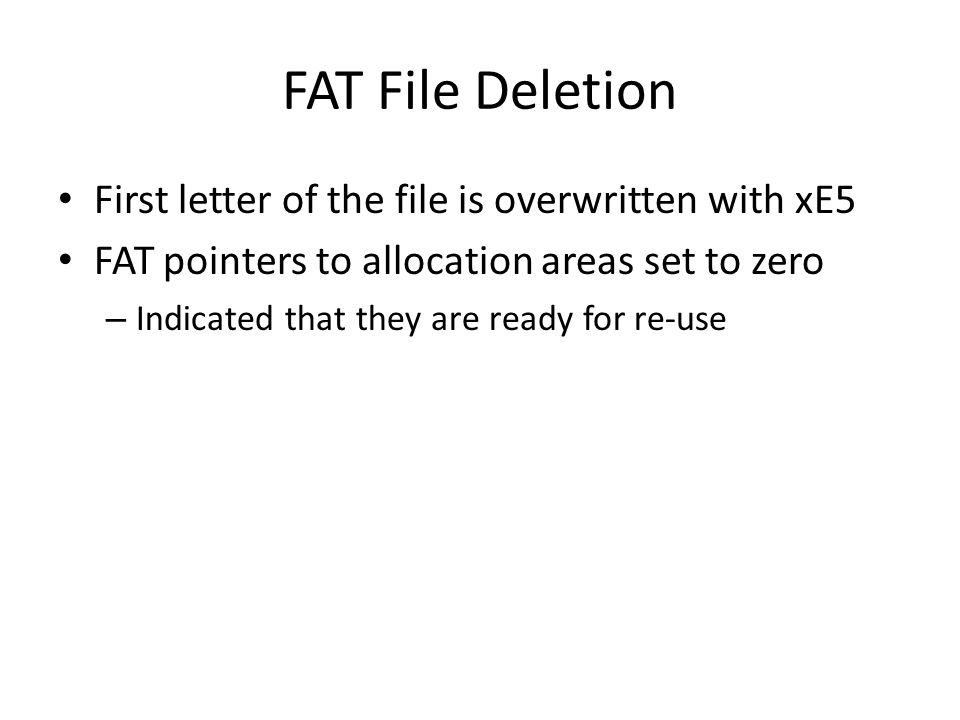 FAT File Deletion First letter of the file is overwritten with xE5 FAT pointers to allocation areas set to zero – Indicated that they are ready for re-use