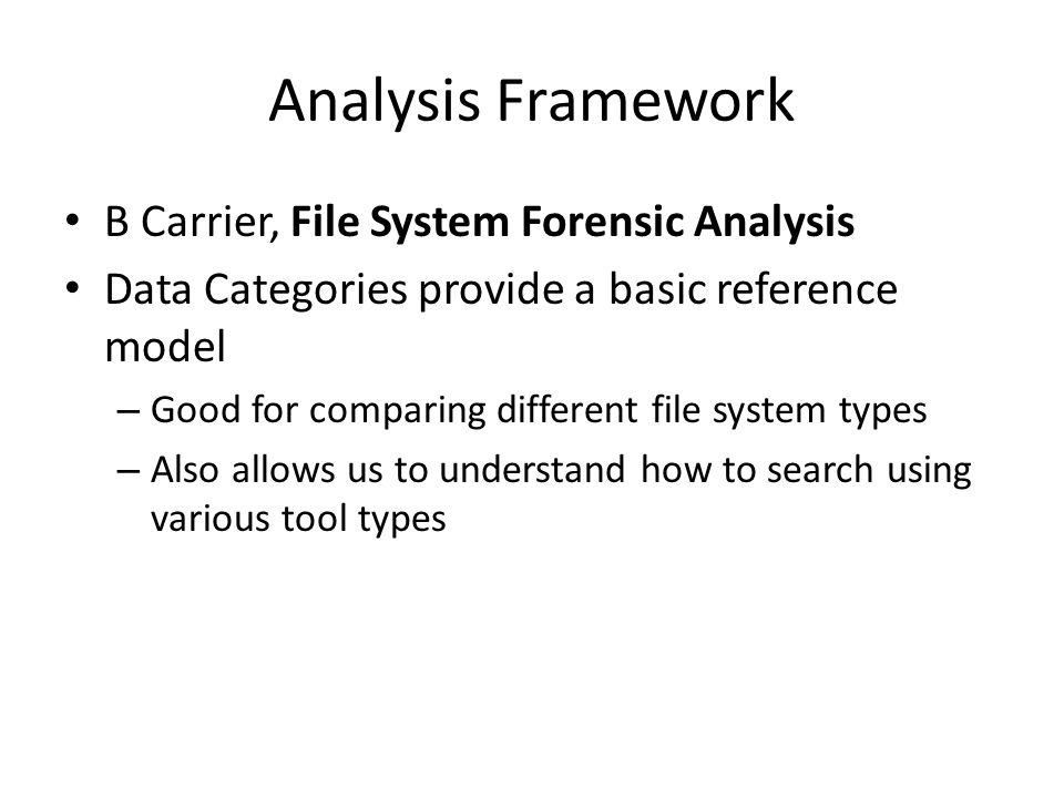 Analysis Framework B Carrier, File System Forensic Analysis Data Categories provide a basic reference model – Good for comparing different file system types – Also allows us to understand how to search using various tool types
