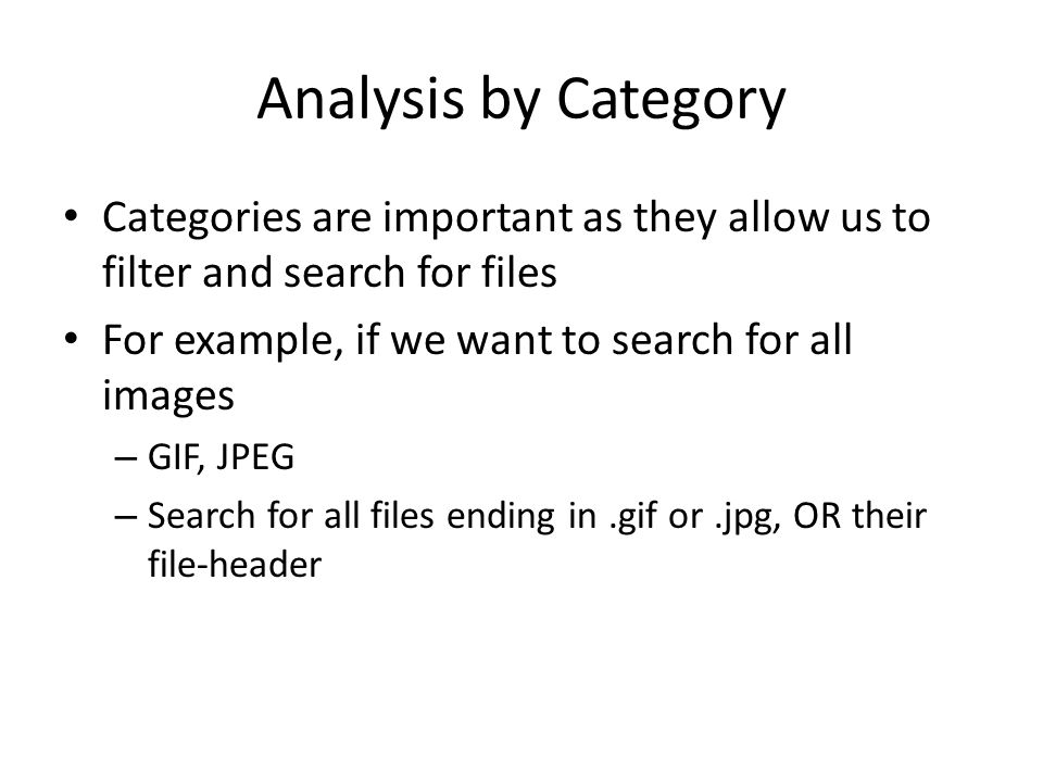 Analysis by Category Categories are important as they allow us to filter and search for files For example, if we want to search for all images – GIF, JPEG – Search for all files ending in.gif or.jpg, OR their file-header