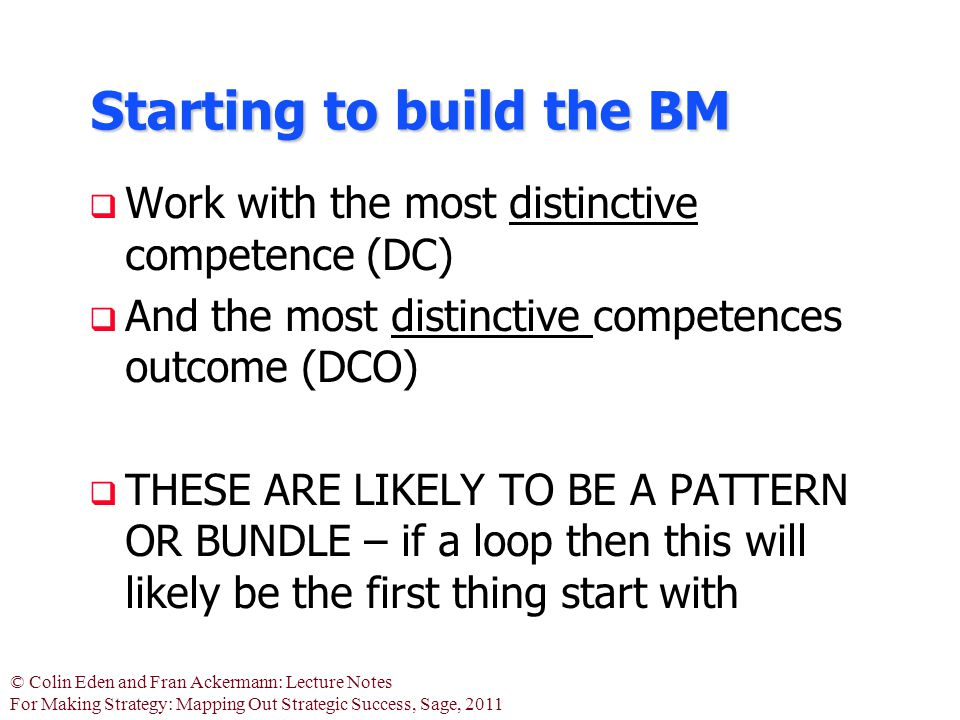 © Colin Eden and Fran Ackermann: Lecture Notes For Making Strategy: Mapping Out Strategic Success, Sage, 2011 Starting to build the BM  Work with the most distinctive competence (DC)  And the most distinctive competences outcome (DCO)  THESE ARE LIKELY TO BE A PATTERN OR BUNDLE – if a loop then this will likely be the first thing start with