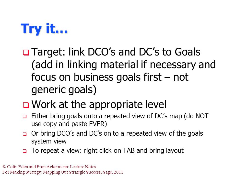 © Colin Eden and Fran Ackermann: Lecture Notes For Making Strategy: Mapping Out Strategic Success, Sage, 2011 Try it…  Target: link DCO's and DC's to Goals (add in linking material if necessary and focus on business goals first – not generic goals)  Work at the appropriate level  Either bring goals onto a repeated view of DC's map (do NOT use copy and paste EVER)  Or bring DCO's and DC's on to a repeated view of the goals system view  To repeat a view: right click on TAB and bring layout