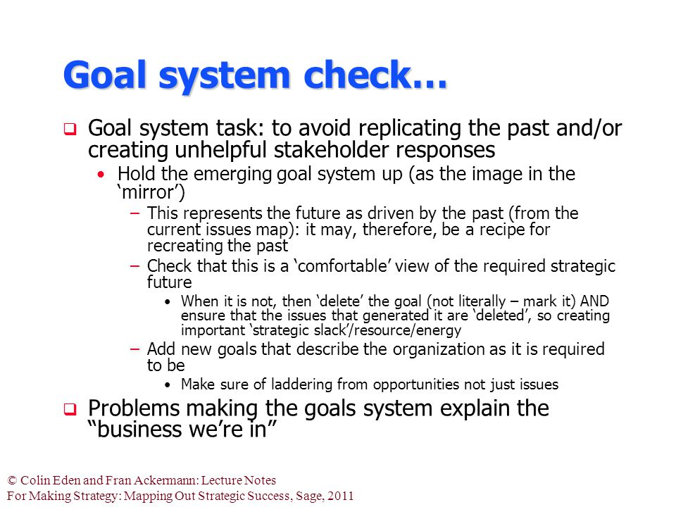 © Colin Eden and Fran Ackermann: Lecture Notes For Making Strategy: Mapping Out Strategic Success, Sage, 2011 Goal system check…  Goal system task: to avoid replicating the past and/or creating unhelpful stakeholder responses Hold the emerging goal system up (as the image in the 'mirror') –This represents the future as driven by the past (from the current issues map): it may, therefore, be a recipe for recreating the past –Check that this is a 'comfortable' view of the required strategic future When it is not, then 'delete' the goal (not literally – mark it) AND ensure that the issues that generated it are 'deleted', so creating important 'strategic slack'/resource/energy –Add new goals that describe the organization as it is required to be Make sure of laddering from opportunities not just issues  Problems making the goals system explain the business we're in