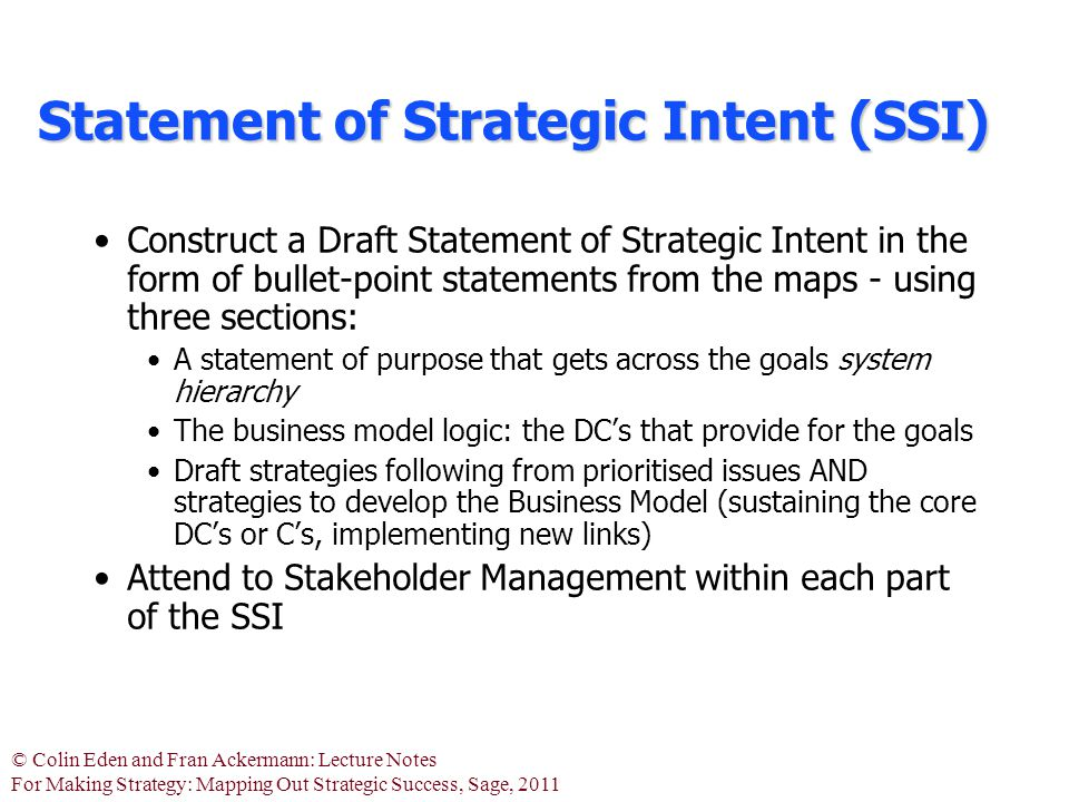 © Colin Eden and Fran Ackermann: Lecture Notes For Making Strategy: Mapping Out Strategic Success, Sage, 2011 Statement of Strategic Intent (SSI) Construct a Draft Statement of Strategic Intent in the form of bullet-point statements from the maps - using three sections: A statement of purpose that gets across the goals system hierarchy The business model logic: the DC's that provide for the goals Draft strategies following from prioritised issues AND strategies to develop the Business Model (sustaining the core DC's or C's, implementing new links) Attend to Stakeholder Management within each part of the SSI