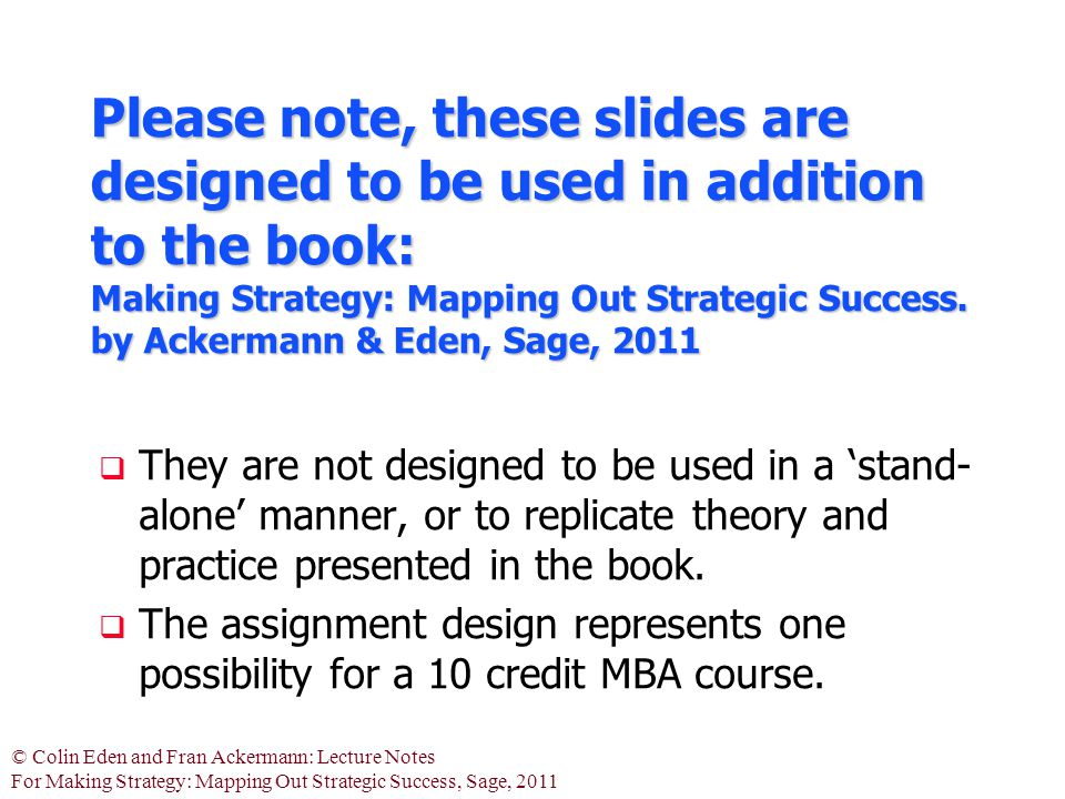 © Colin Eden and Fran Ackermann: Lecture Notes For Making Strategy: Mapping Out Strategic Success, Sage, 2011 Please note, these slides are designed to be used in addition to the book: Making Strategy: Mapping Out Strategic Success.