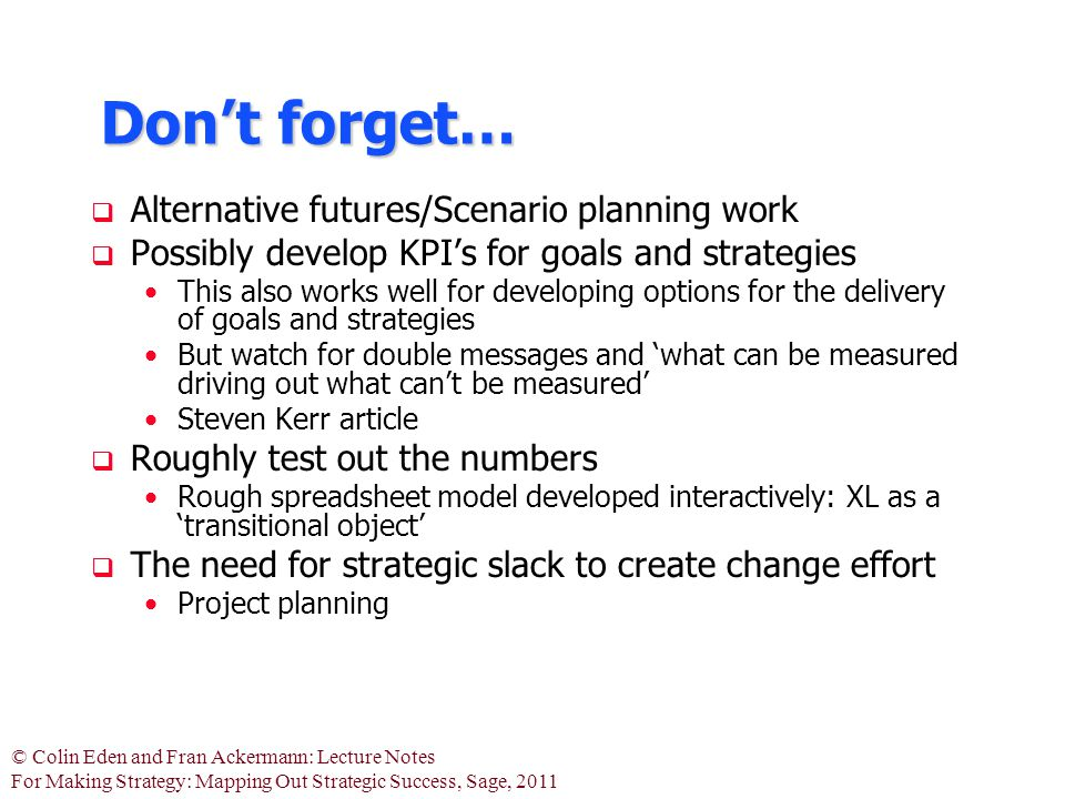 © Colin Eden and Fran Ackermann: Lecture Notes For Making Strategy: Mapping Out Strategic Success, Sage, 2011 Don't forget…  Alternative futures/Scenario planning work  Possibly develop KPI's for goals and strategies This also works well for developing options for the delivery of goals and strategies But watch for double messages and 'what can be measured driving out what can't be measured' Steven Kerr article  Roughly test out the numbers Rough spreadsheet model developed interactively: XL as a 'transitional object'  The need for strategic slack to create change effort Project planning