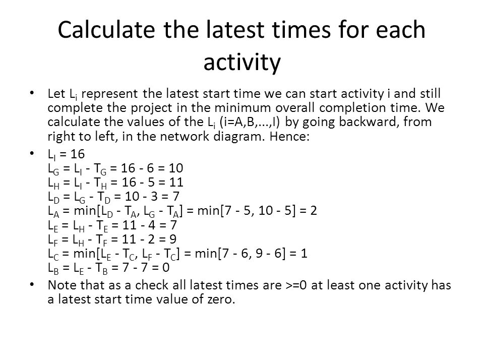 Calculate the latest times for each activity Let L i represent the latest start time we can start activity i and still complete the project in the minimum overall completion time.