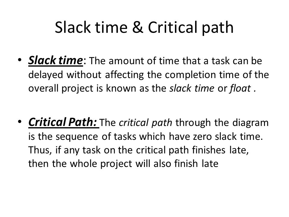 Slack time & Critical path Slack time: The amount of time that a task can be delayed without affecting the completion time of the overall project is known as the slack time or float.