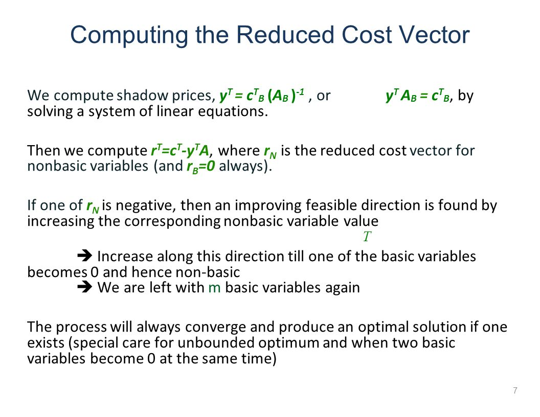 Computing the Reduced Cost Vector 7 We compute shadow prices, y T = c T B (A B ) -1, or y T A B = c T B, by solving a system of linear equations.