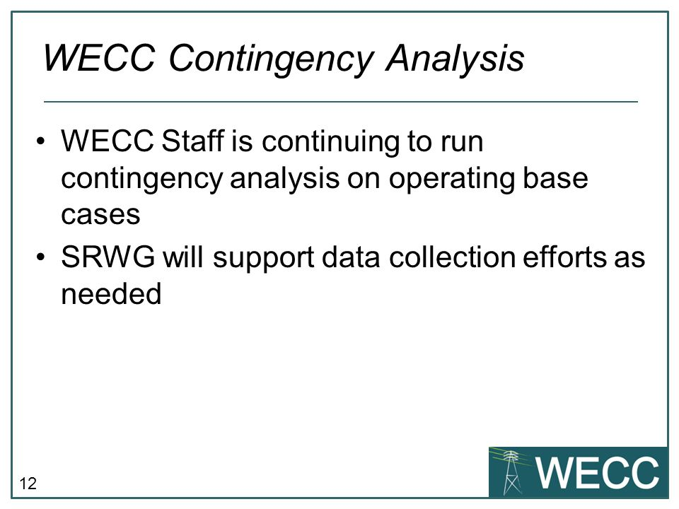 12 WECC Staff is continuing to run contingency analysis on operating base cases SRWG will support data collection efforts as needed WECC Contingency A