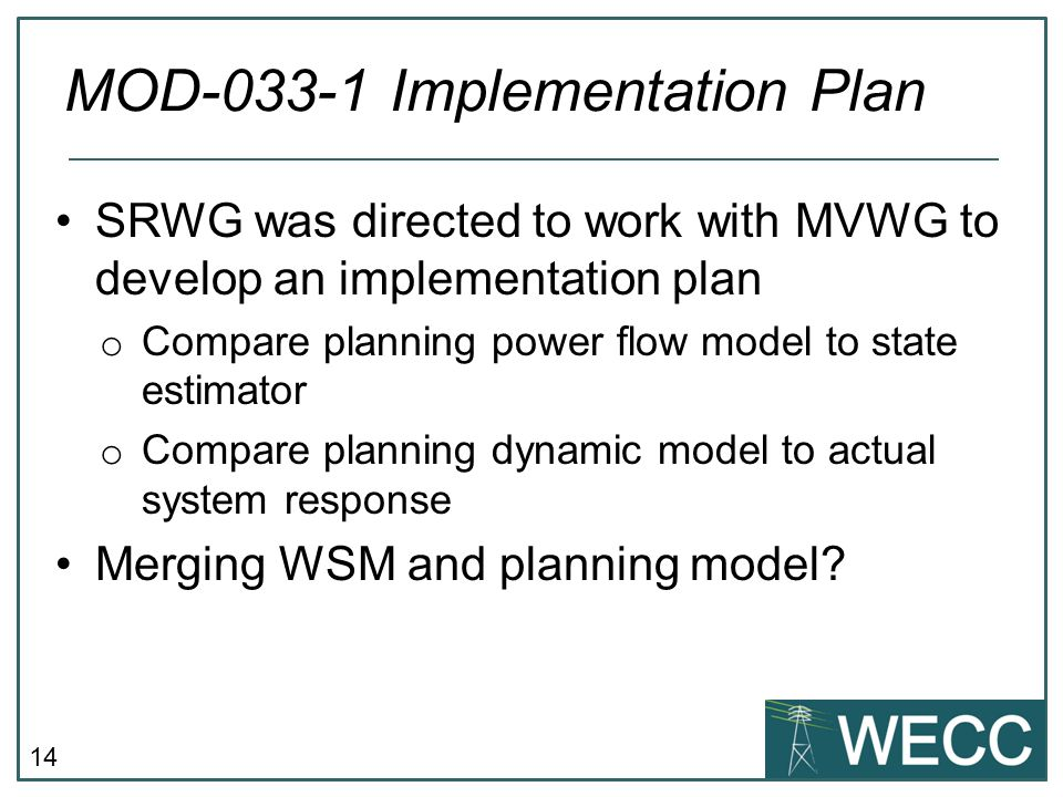 14 SRWG was directed to work with MVWG to develop an implementation plan o Compare planning power flow model to state estimator o Compare planning dyn