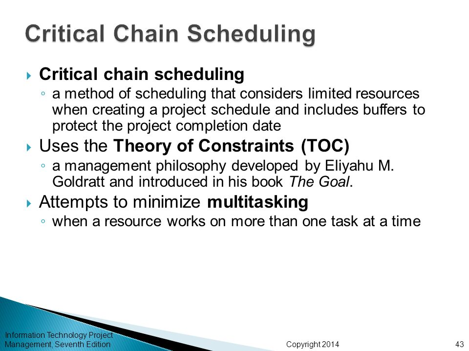 Copyright 2014 Information Technology Project Management, Seventh Edition  Critical chain scheduling ◦ a method of scheduling that considers limited