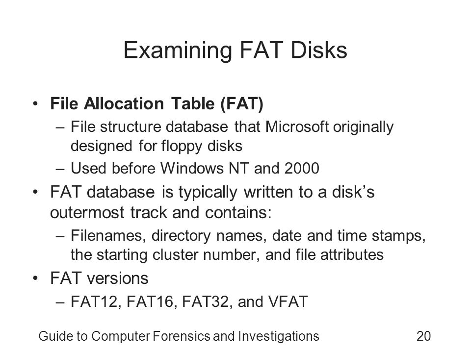 Guide to Computer Forensics and Investigations20 Examining FAT Disks File Allocation Table (FAT) –File structure database that Microsoft originally designed for floppy disks –Used before Windows NT and 2000 FAT database is typically written to a disk's outermost track and contains: –Filenames, directory names, date and time stamps, the starting cluster number, and file attributes FAT versions –FAT12, FAT16, FAT32, and VFAT