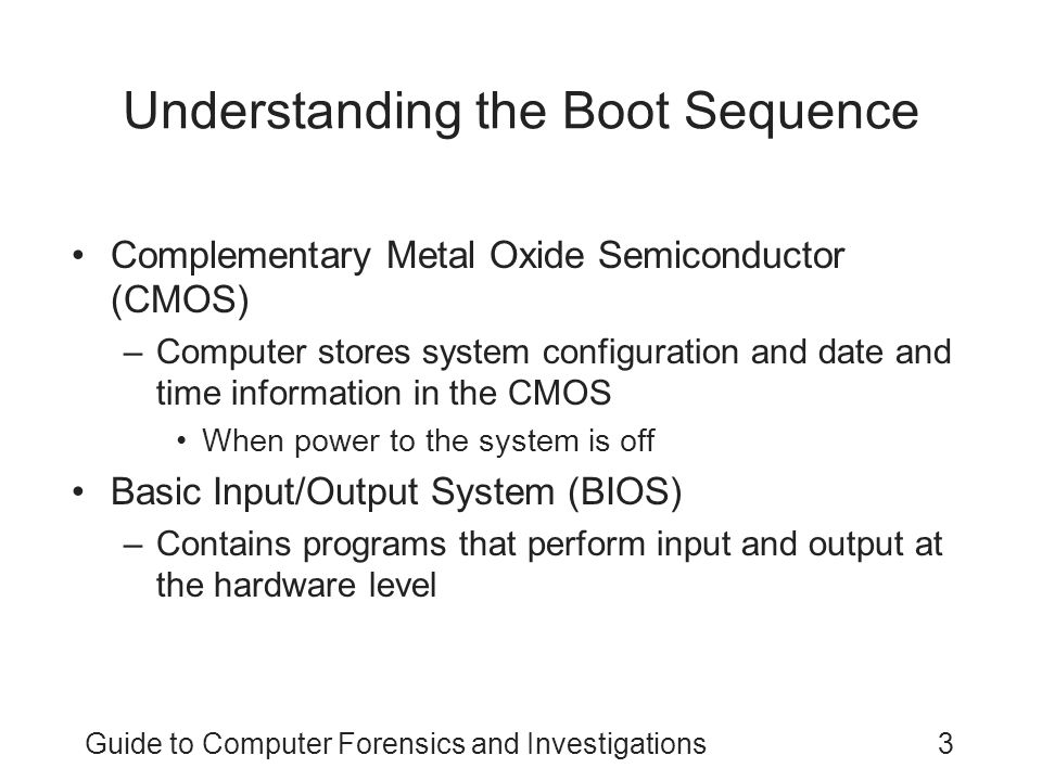Guide to Computer Forensics and Investigations3 Understanding the Boot Sequence Complementary Metal Oxide Semiconductor (CMOS) –Computer stores system configuration and date and time information in the CMOS When power to the system is off Basic Input/Output System (BIOS) –Contains programs that perform input and output at the hardware level