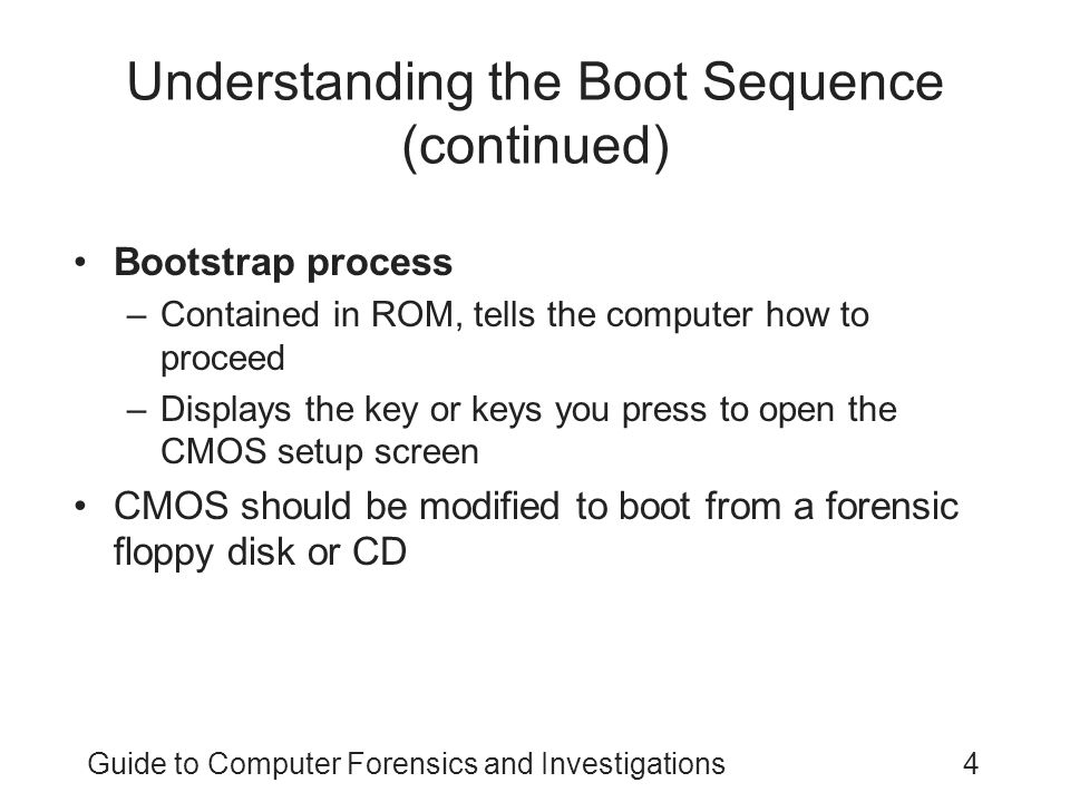 Guide to Computer Forensics and Investigations4 Understanding the Boot Sequence (continued) Bootstrap process –Contained in ROM, tells the computer how to proceed –Displays the key or keys you press to open the CMOS setup screen CMOS should be modified to boot from a forensic floppy disk or CD