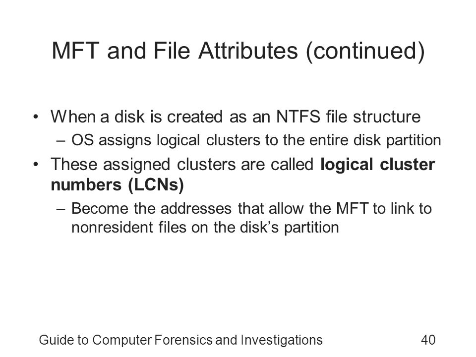 Guide to Computer Forensics and Investigations40 MFT and File Attributes (continued) When a disk is created as an NTFS file structure –OS assigns logical clusters to the entire disk partition These assigned clusters are called logical cluster numbers (LCNs) –Become the addresses that allow the MFT to link to nonresident files on the disk's partition