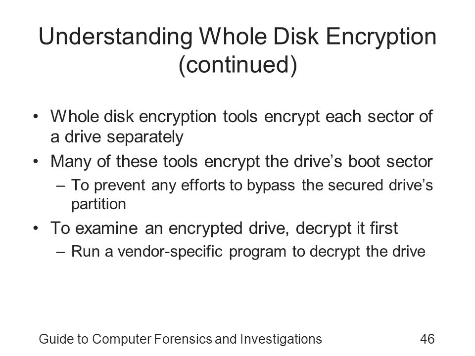 Guide to Computer Forensics and Investigations46 Understanding Whole Disk Encryption (continued) Whole disk encryption tools encrypt each sector of a drive separately Many of these tools encrypt the drive's boot sector –To prevent any efforts to bypass the secured drive's partition To examine an encrypted drive, decrypt it first –Run a vendor-specific program to decrypt the drive