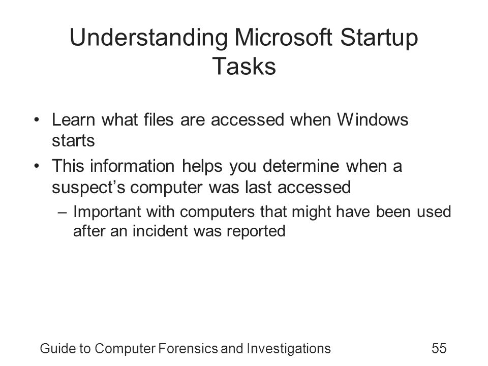Guide to Computer Forensics and Investigations55 Understanding Microsoft Startup Tasks Learn what files are accessed when Windows starts This information helps you determine when a suspect's computer was last accessed –Important with computers that might have been used after an incident was reported
