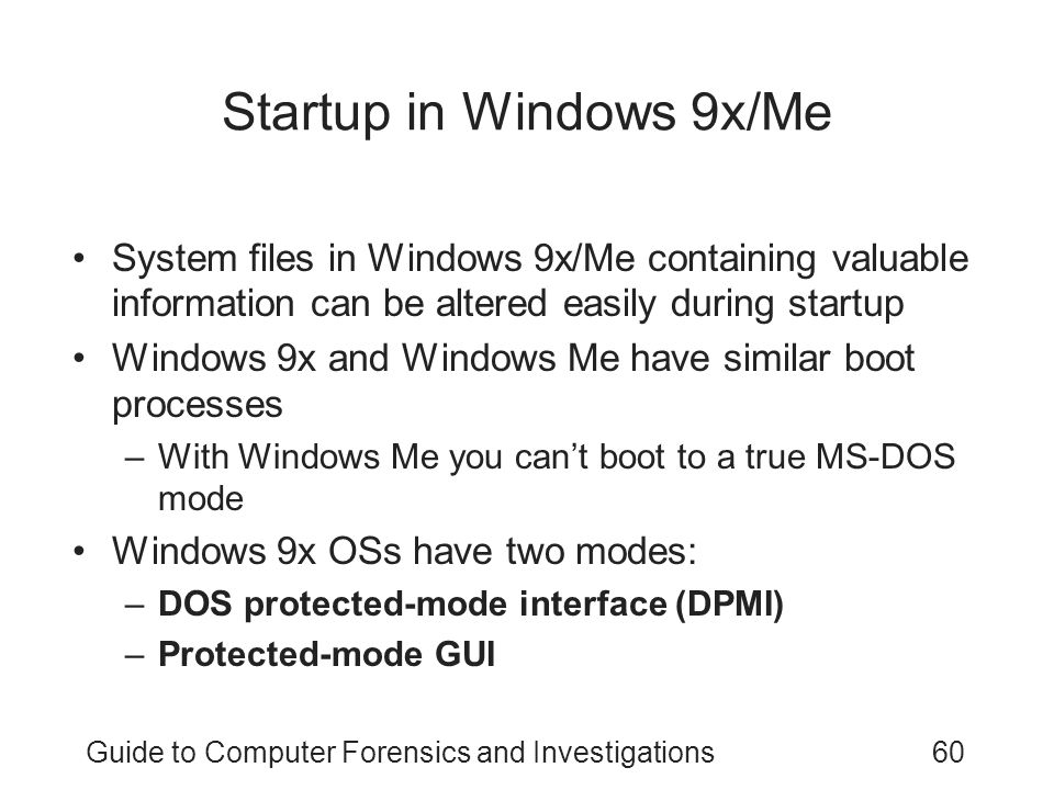 Guide to Computer Forensics and Investigations60 Startup in Windows 9x/Me System files in Windows 9x/Me containing valuable information can be altered easily during startup Windows 9x and Windows Me have similar boot processes –With Windows Me you can't boot to a true MS-DOS mode Windows 9x OSs have two modes: –DOS protected-mode interface (DPMI) –Protected-mode GUI