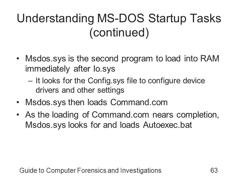 Guide to Computer Forensics and Investigations63 Understanding MS-DOS Startup Tasks (continued) Msdos.sys is the second program to load into RAM immediately after Io.sys –It looks for the Config.sys file to configure device drivers and other settings Msdos.sys then loads Command.com As the loading of Command.com nears completion, Msdos.sys looks for and loads Autoexec.bat