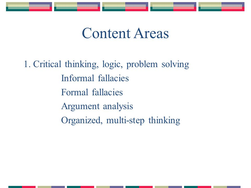 Content Areas 1. Critical thinking, logic, problem solving Informal fallacies Formal fallacies Argument analysis Organized, multi-step thinking