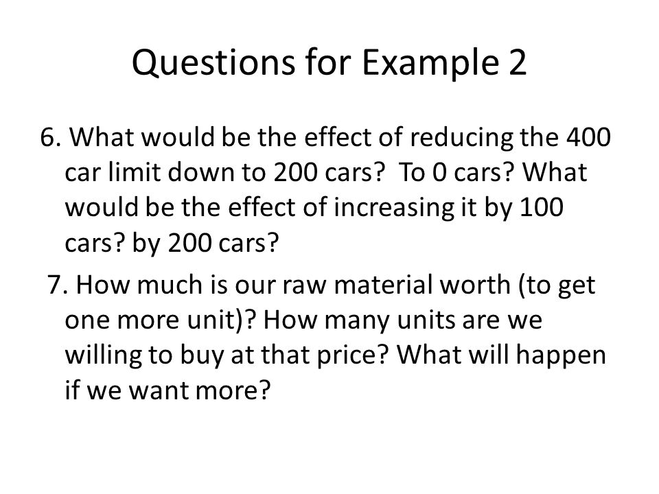 Questions for Example 2 6. What would be the effect of reducing the 400 car limit down to 200 cars? To 0 cars? What would be the effect of increasing