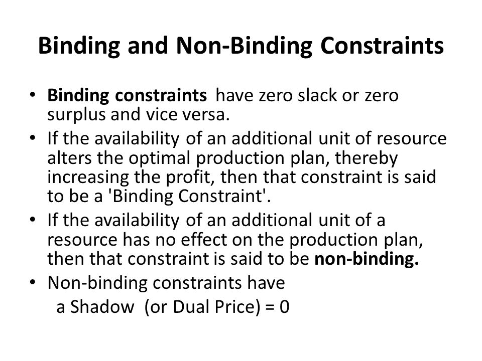 Binding and Non-Binding Constraints Binding constraints have zero slack or zero surplus and vice versa. If the availability of an additional unit of r