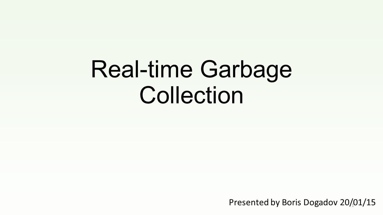 Real-time Garbage Collection Presented by Boris Dogadov 20/01/15 1