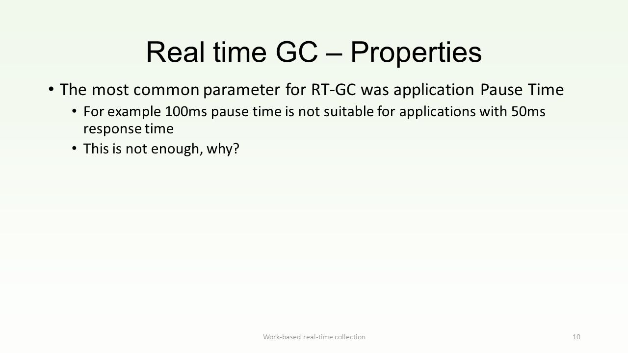 Real time GC – Properties Work-based real-time collection10 The most common parameter for RT-GC was application Pause Time For example 100ms pause tim