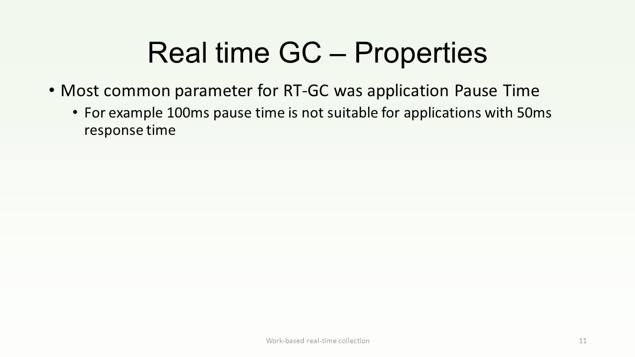 Real time GC – Properties Work-based real-time collection11 Most common parameter for RT-GC was application Pause Time For example 100ms pause time is not suitable for applications with 50ms response time