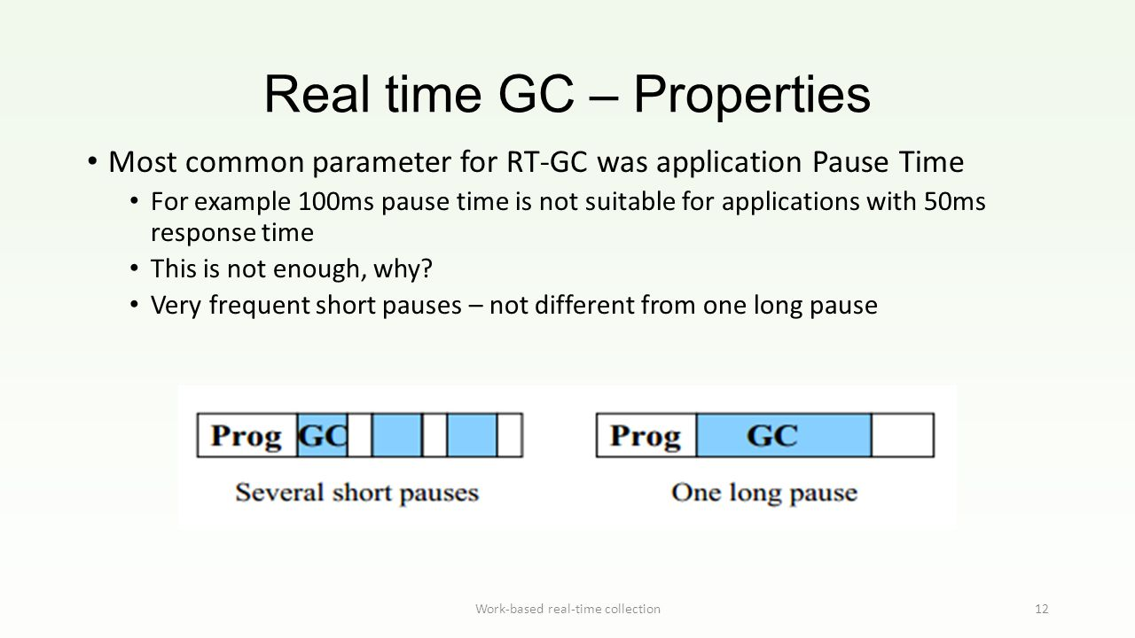 Real time GC – Properties Work-based real-time collection12 Most common parameter for RT-GC was application Pause Time For example 100ms pause time is