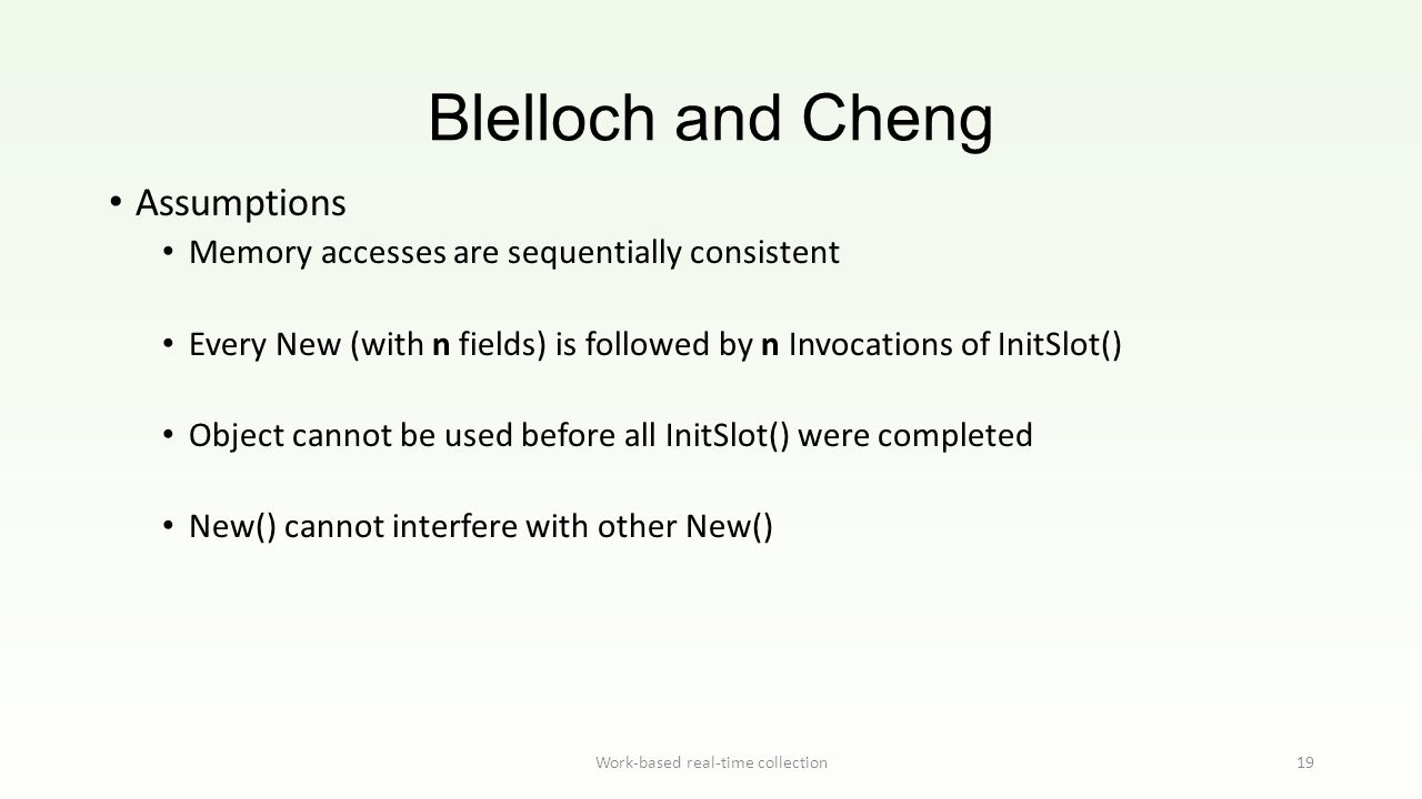 Blelloch and Cheng Work-based real-time collection19 Assumptions Memory accesses are sequentially consistent Every New (with n fields) is followed by n Invocations of InitSlot() Object cannot be used before all InitSlot() were completed New() cannot interfere with other New()