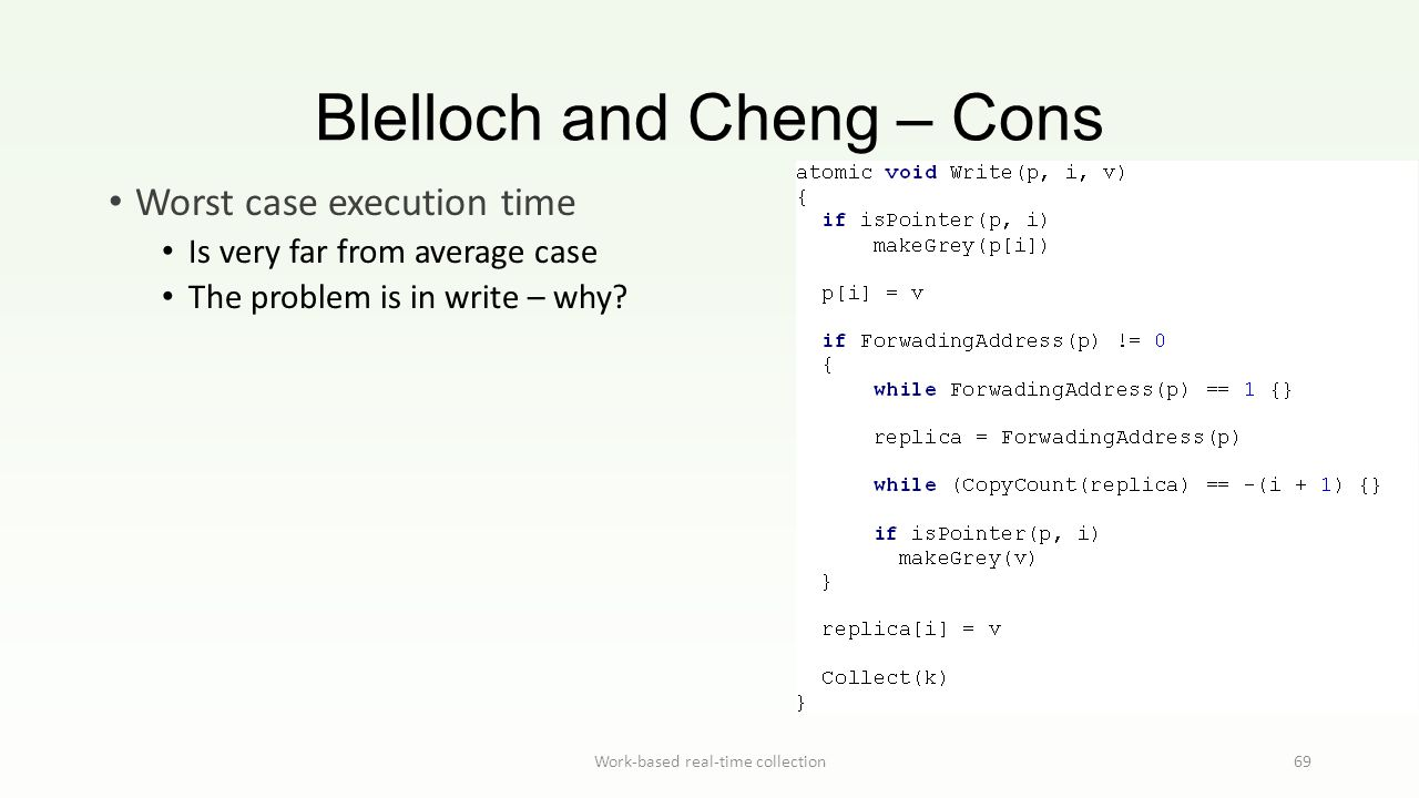 Blelloch and Cheng – Cons Work-based real-time collection69 Worst case execution time Is very far from average case The problem is in write – why