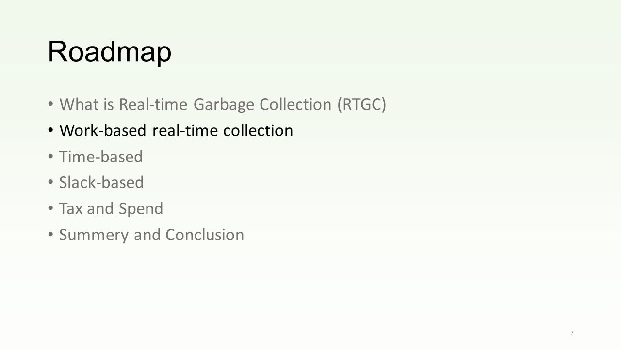 Roadmap What is Real-time Garbage Collection (RTGC) Work-based real-time collection Time-based Slack-based Tax and Spend Summery and Conclusion 7