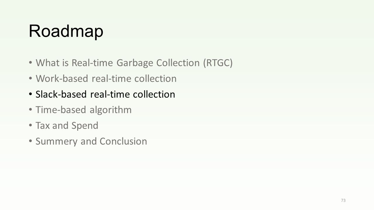 Roadmap What is Real-time Garbage Collection (RTGC) Work-based real-time collection Slack-based real-time collection Time-based algorithm Tax and Spend Summery and Conclusion 73